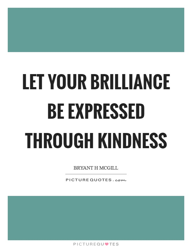 Let your brilliance be expressed through kindness Picture Quote #1