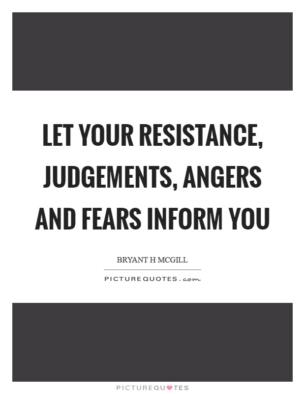 Let your resistance, judgements, angers and fears inform you Picture Quote #1