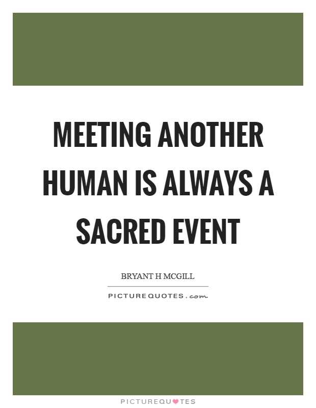 Meeting another human is always a sacred event Picture Quote #1