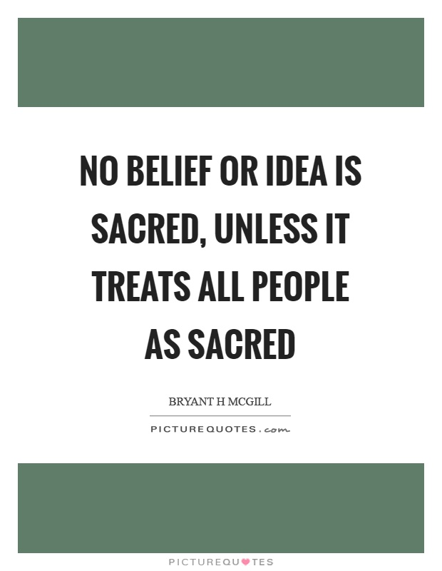 No belief or idea is sacred, unless it treats all people as sacred Picture Quote #1