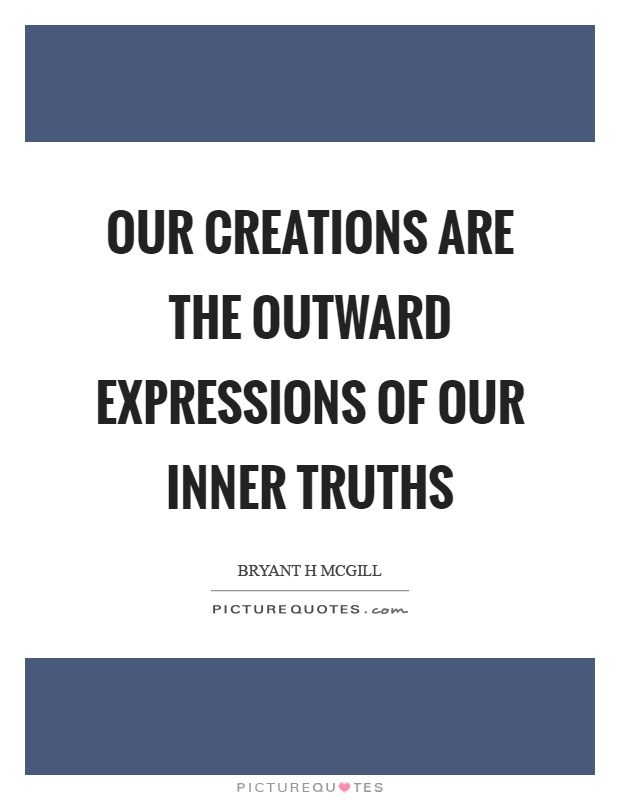 Our creations are the outward expressions of our inner truths Picture Quote #1