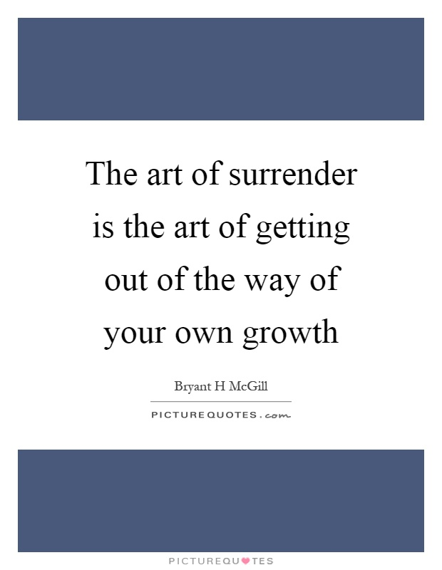 The art of surrender is the art of getting out of the way of your own growth Picture Quote #1