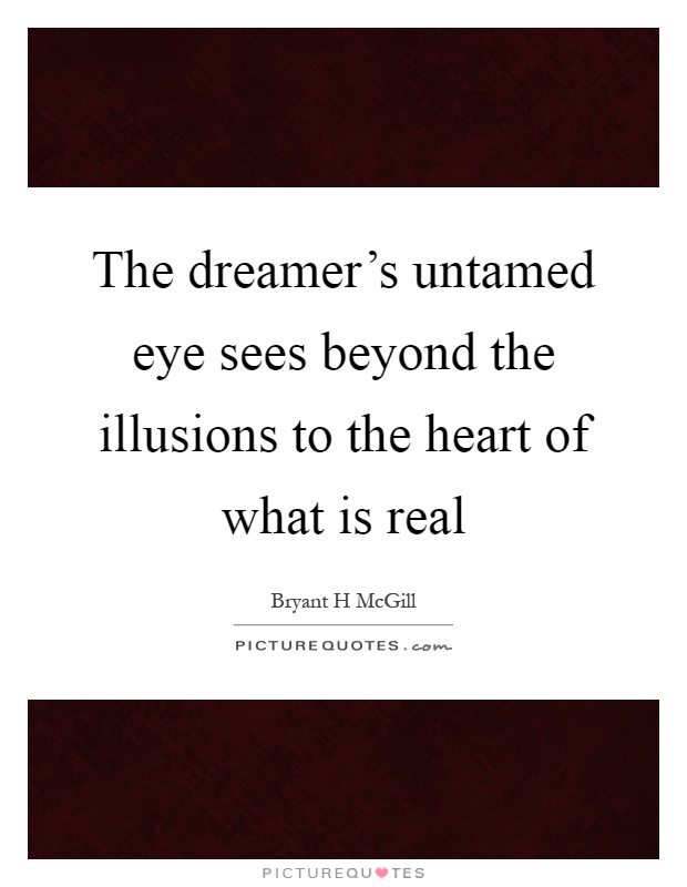 The dreamer's untamed eye sees beyond the illusions to the heart of what is real Picture Quote #1