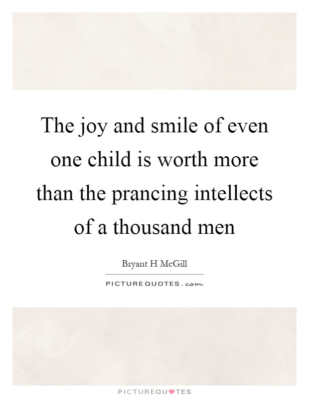 The joy and smile of even one child is worth more than the prancing intellects of a thousand men Picture Quote #1
