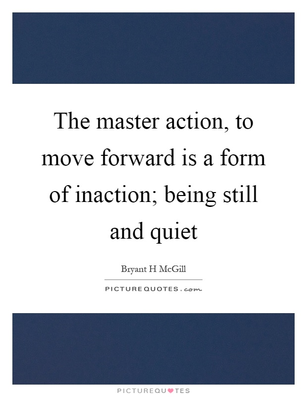 The master action, to move forward is a form of inaction; being still and quiet Picture Quote #1