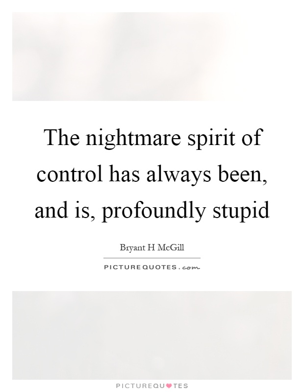 The nightmare spirit of control has always been, and is, profoundly stupid Picture Quote #1
