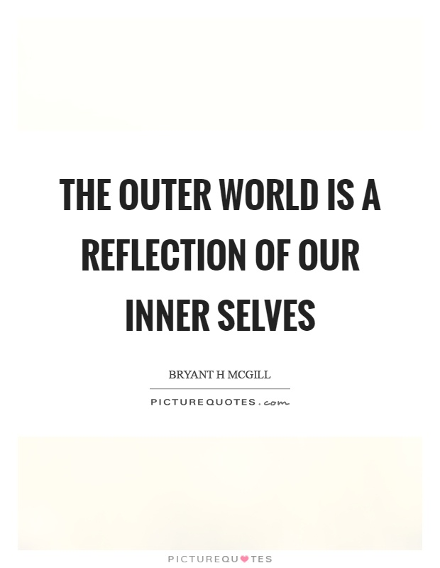 The outer world is a reflection of our inner selves Picture Quote #1