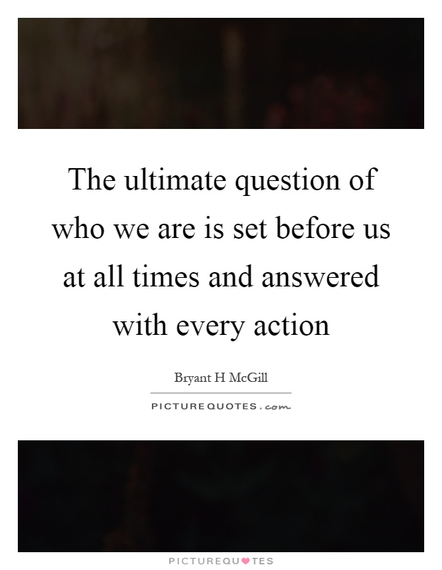 The ultimate question of who we are is set before us at all times and answered with every action Picture Quote #1