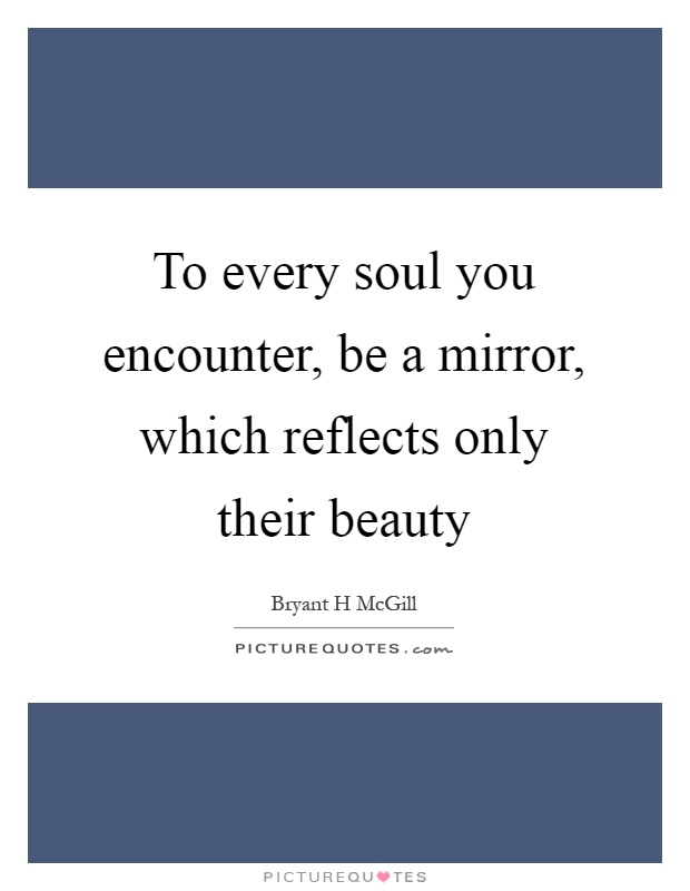 To every soul you encounter, be a mirror, which reflects only their beauty Picture Quote #1