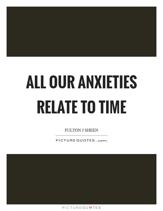 All our anxieties relate to time Picture Quote #1