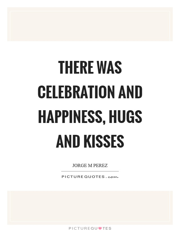 There was celebration and happiness, hugs and kisses Picture Quote #1