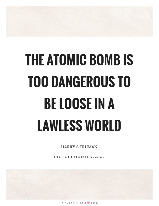 The atomic bomb is too dangerous to be loose in a lawless world Picture Quote #1