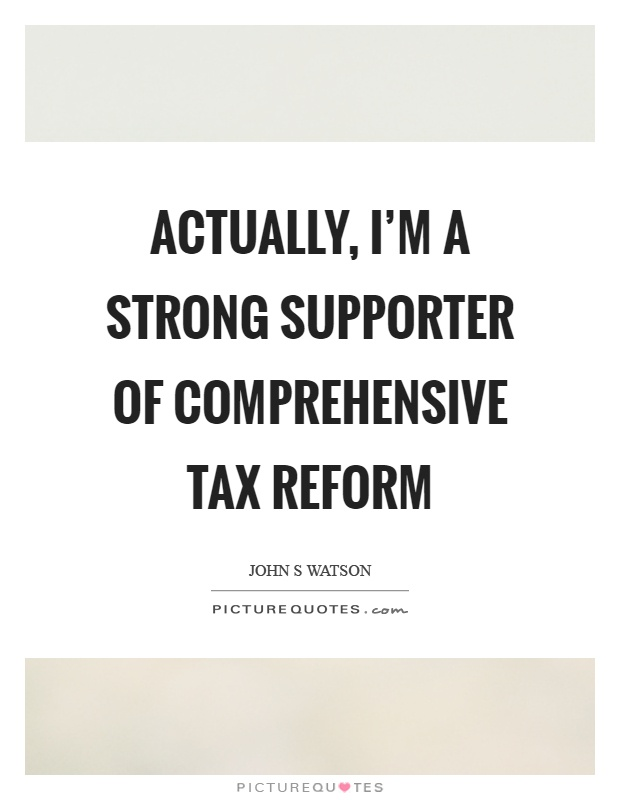 Actually, I'm a strong supporter of comprehensive tax reform Picture Quote #1
