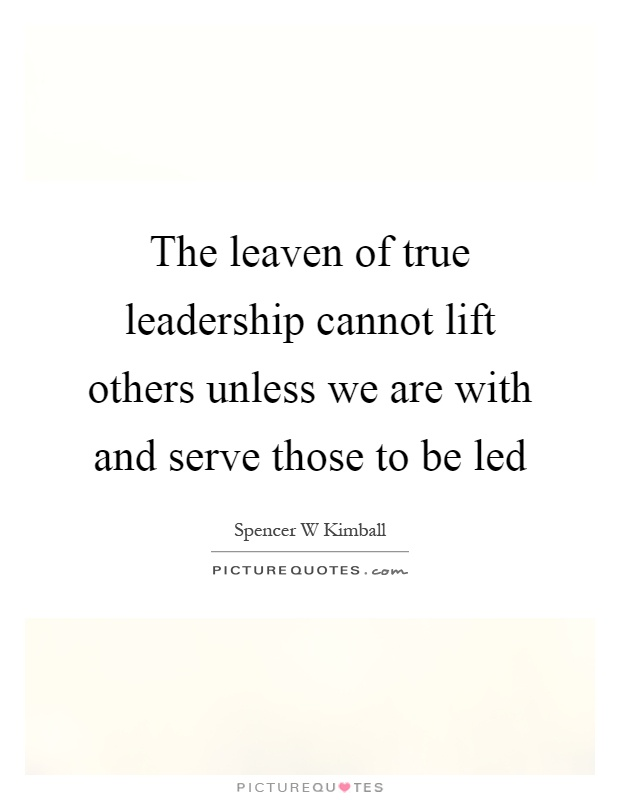 The leaven of true leadership cannot lift others unless we are with and serve those to be led Picture Quote #1