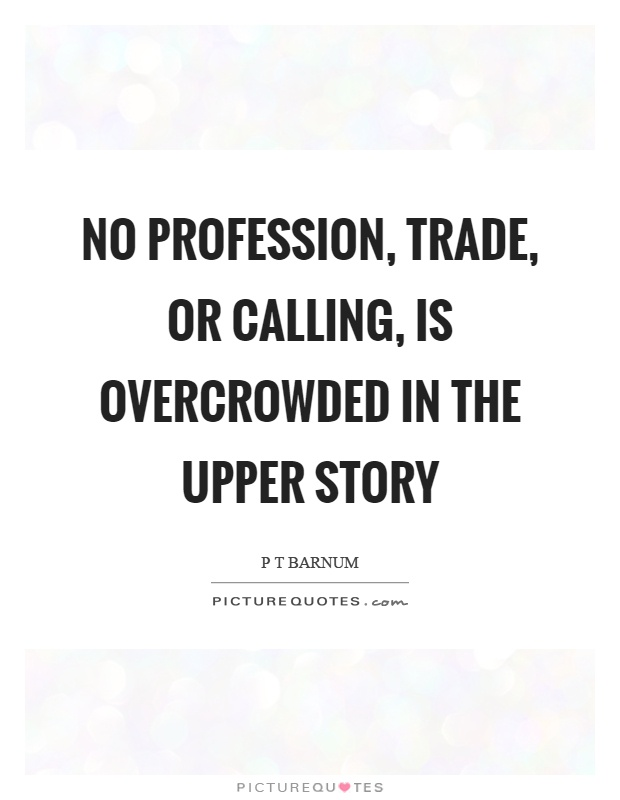 No profession, trade, or calling, is overcrowded in the upper story Picture Quote #1