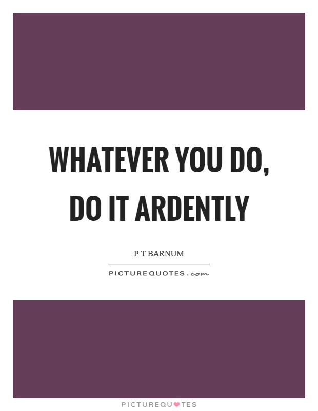 Whatever you do, do it ardently Picture Quote #1