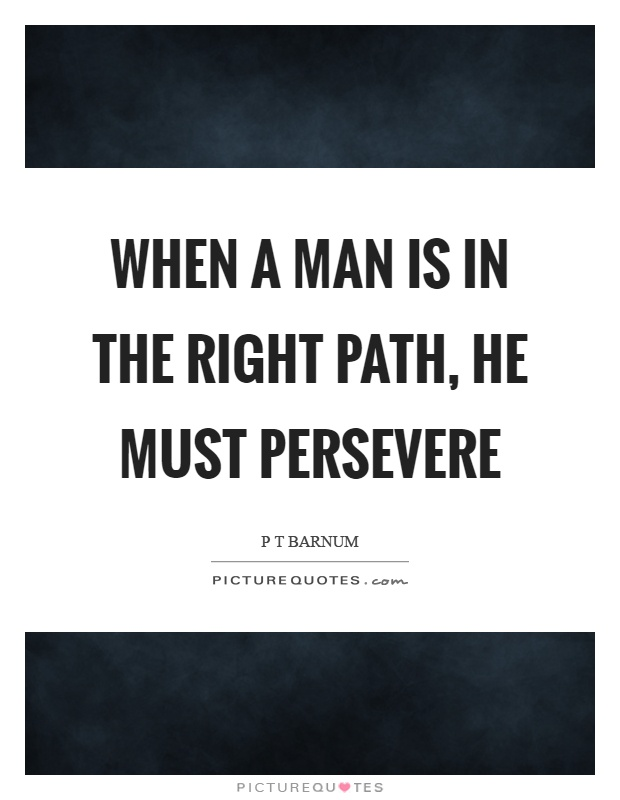 When a man is in the right path, he must persevere Picture Quote #1