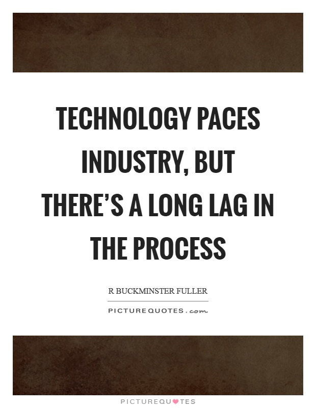 Technology paces industry, but there's a long lag in the process Picture Quote #1