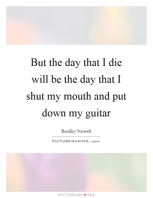 But the day that I die will be the day that I shut my mouth and put down my guitar Picture Quote #1