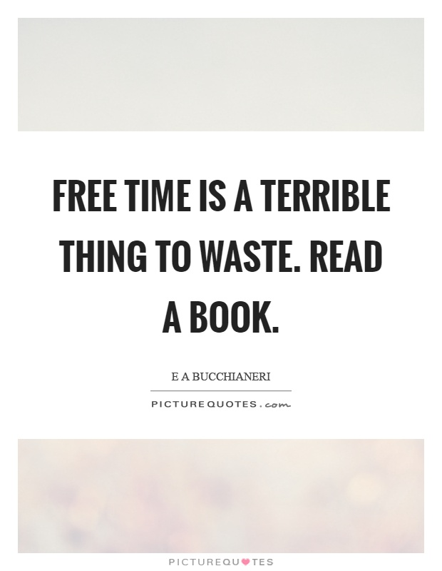 Free time is a terrible thing to waste. Read a book Picture Quote #1