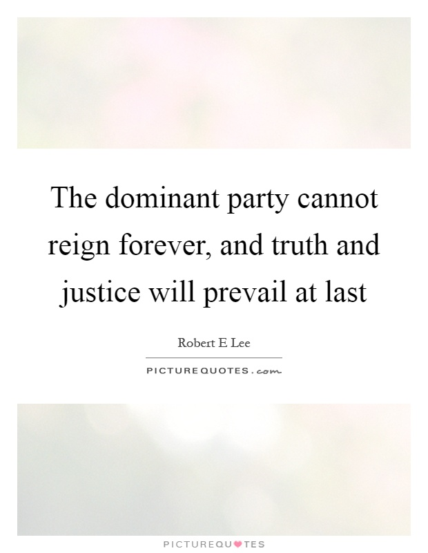 The dominant party cannot reign forever, and truth and justice will prevail at last Picture Quote #1
