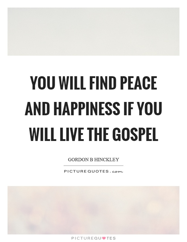 You will find peace and happiness if you will live the gospel Picture Quote #1