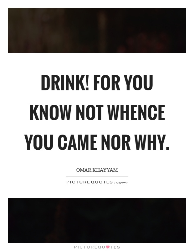 Drink! For you know not whence you came nor why Picture Quote #1