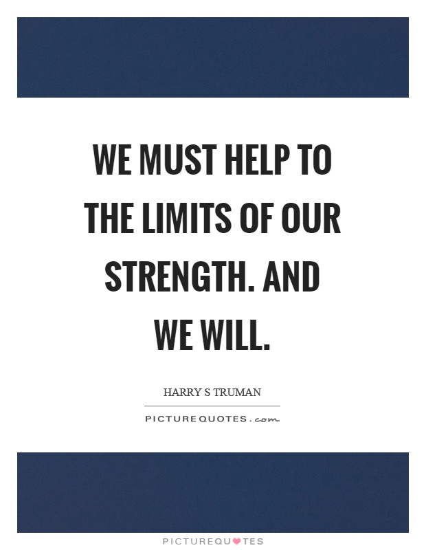 We must help to the limits of our strength. And we will Picture Quote #1