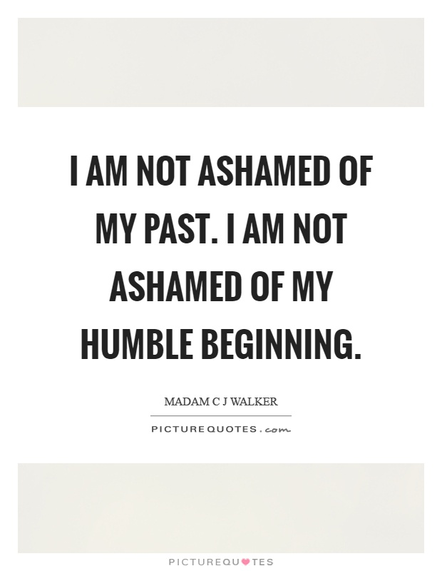 I am not ashamed of my past. I am not ashamed of my humble beginning Picture Quote #1
