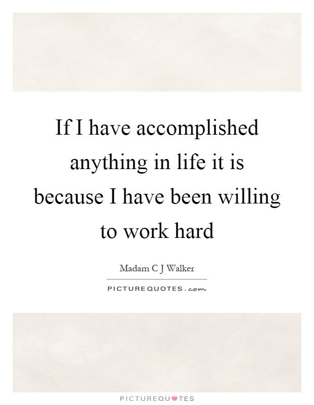 If I have accomplished anything in life it is because I have been willing to work hard Picture Quote #1