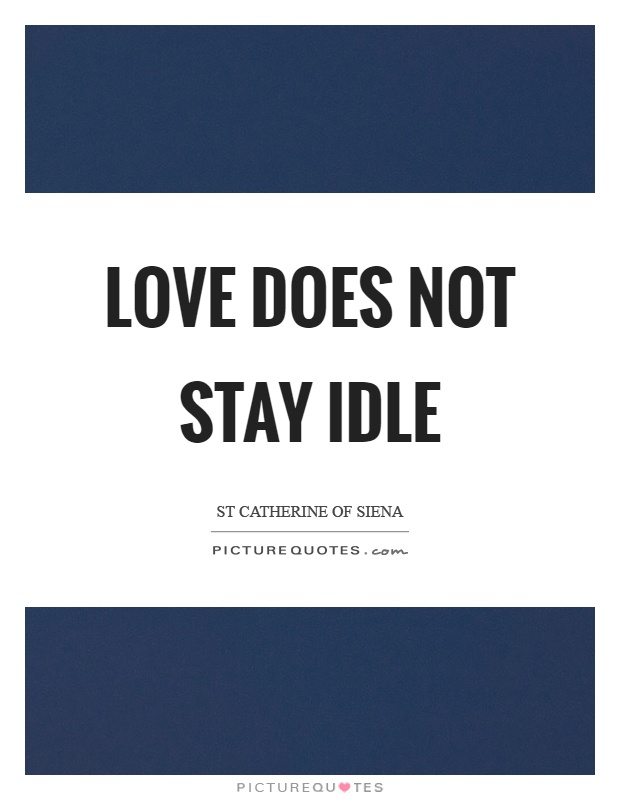 Love does not stay idle Picture Quote #1