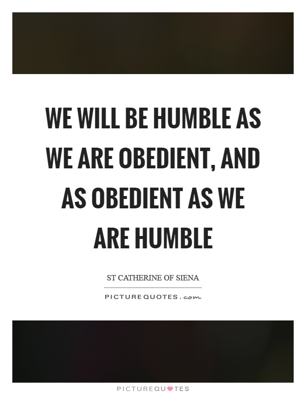 We will be humble as we are obedient, and as obedient as we are humble Picture Quote #1
