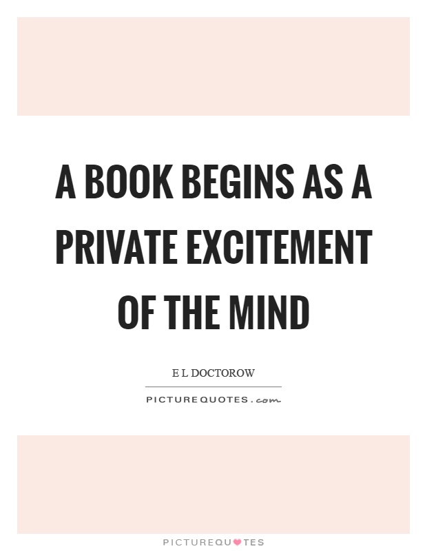 A book begins as a private excitement of the mind Picture Quote #1