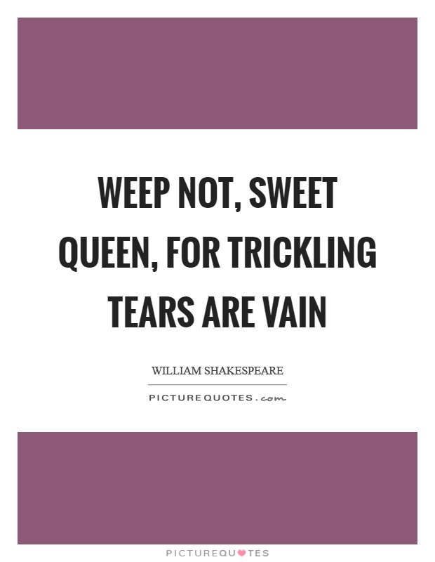 Weep not, sweet queen, for trickling tears are vain Picture Quote #1