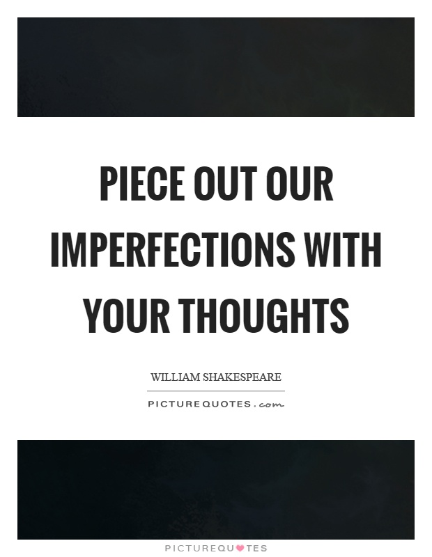 Piece out our imperfections with your thoughts Picture Quote #1