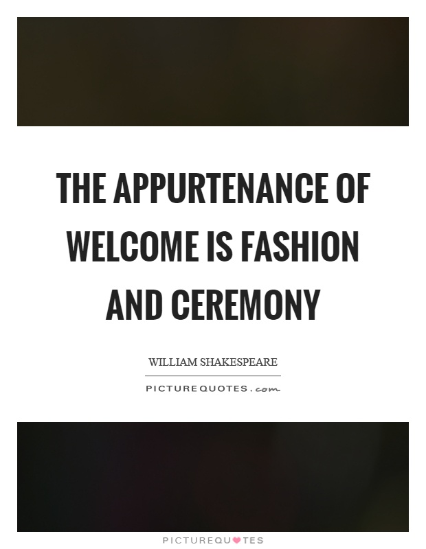 The appurtenance of welcome is fashion and ceremony Picture Quote #1