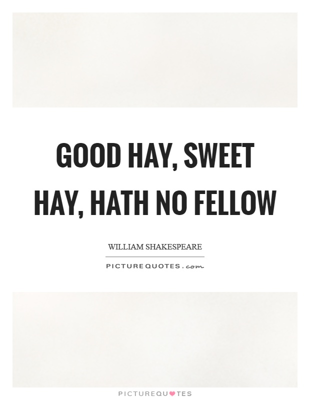 Good hay, sweet hay, hath no fellow Picture Quote #1