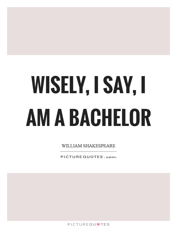 Wisely, I say, I am a bachelor Picture Quote #1