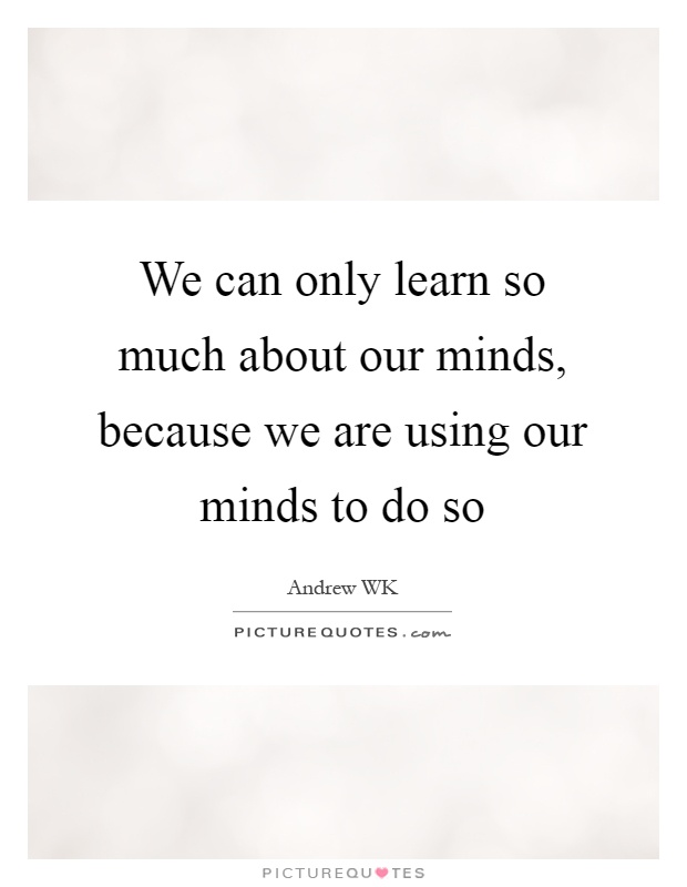 We can only learn so much about our minds, because we are using our minds to do so Picture Quote #1