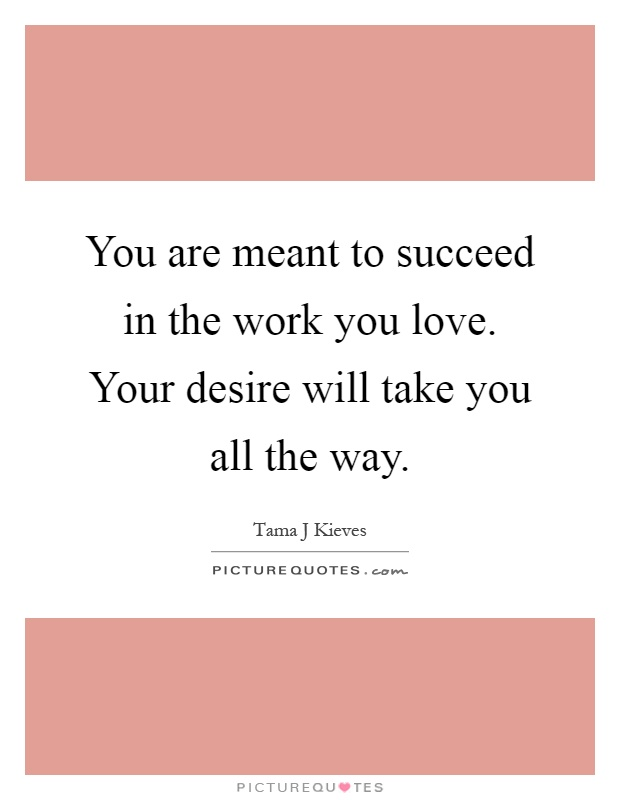 You are meant to succeed in the work you love. Your desire will take you all the way Picture Quote #1
