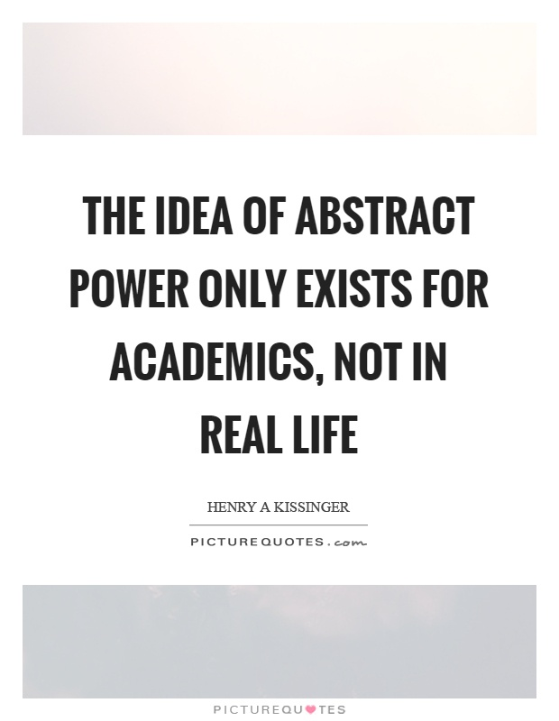 The idea of abstract power only exists for academics, not in real life Picture Quote #1