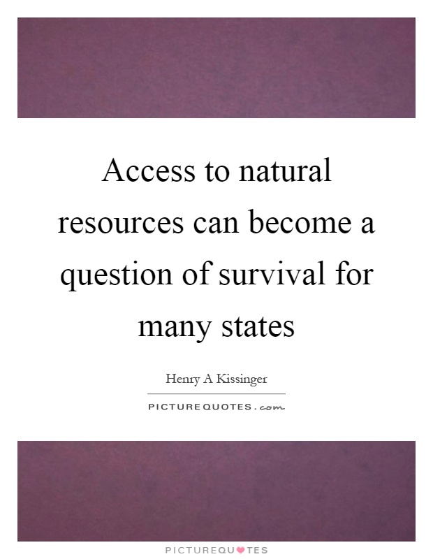 Access to natural resources can become a question of survival for many states Picture Quote #1