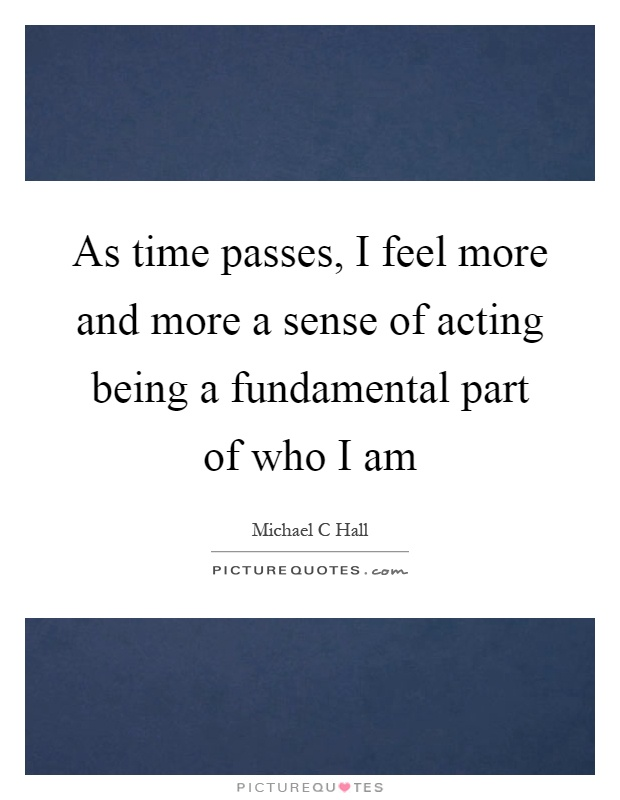 As time passes, I feel more and more a sense of acting being a fundamental part of who I am Picture Quote #1