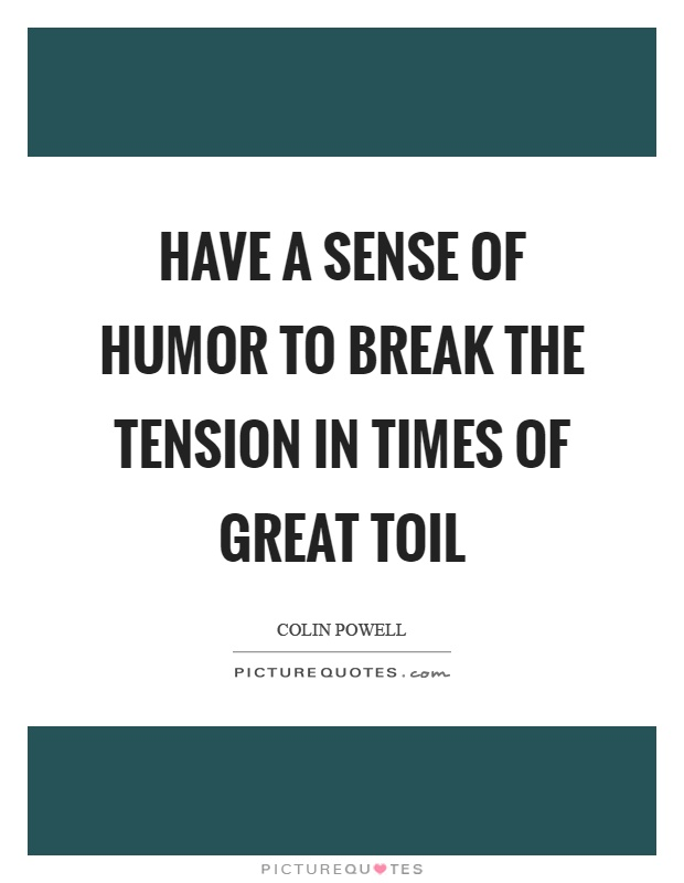 Have a sense of humor to break the tension in times of great toil Picture Quote #1