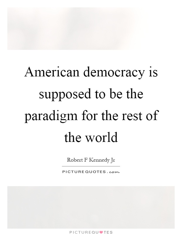 American democracy is supposed to be the paradigm for the rest of the world Picture Quote #1