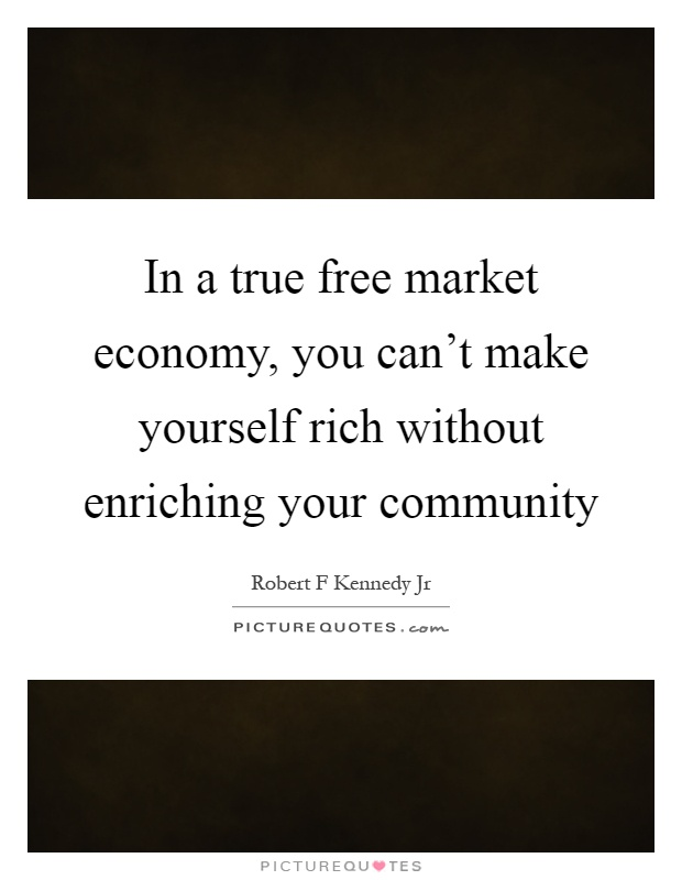 In a true free market economy, you can't make yourself rich without enriching your community Picture Quote #1
