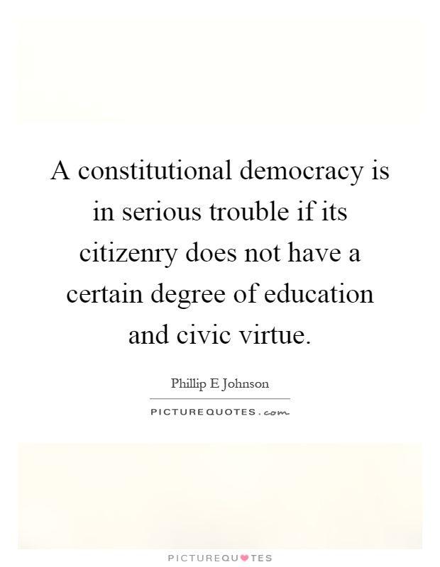 A constitutional democracy is in serious trouble if its citizenry does not have a certain degree of education and civic virtue Picture Quote #1