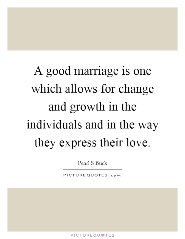 A good marriage is one which allows for change and growth in the individuals and in the way they express their love Picture Quote #1