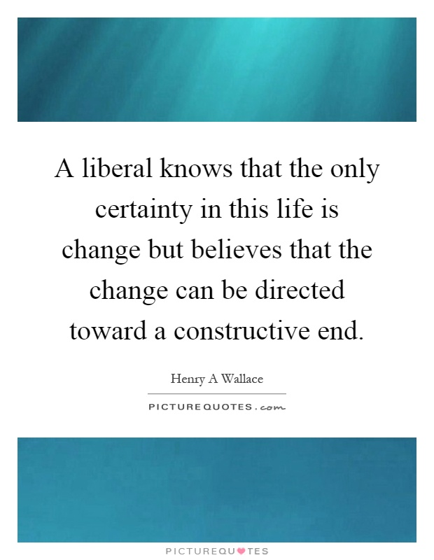 A liberal knows that the only certainty in this life is change but believes that the change can be directed toward a constructive end Picture Quote #1