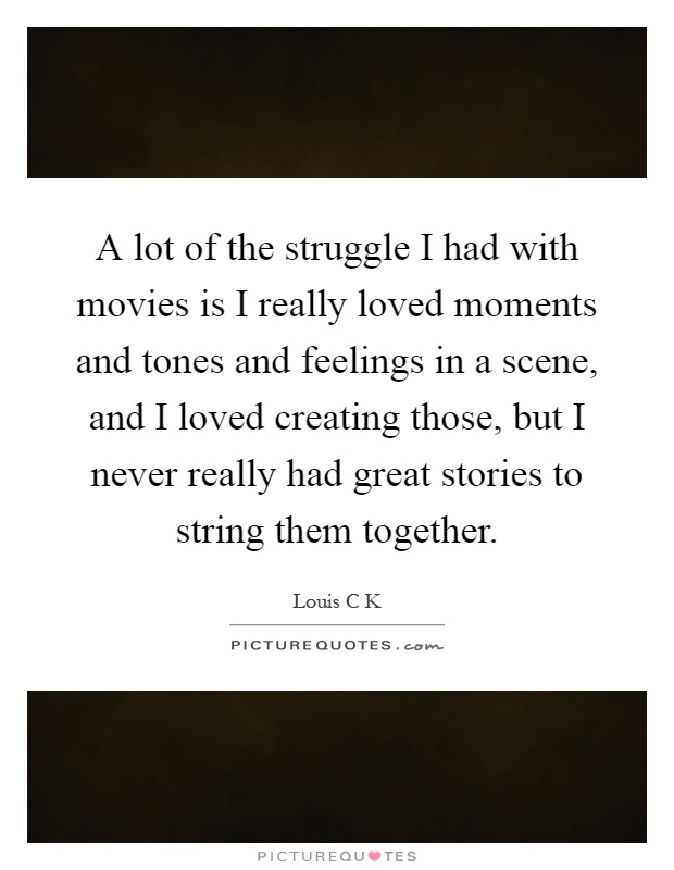A lot of the struggle I had with movies is I really loved moments and tones and feelings in a scene, and I loved creating those, but I never really had great stories to string them together Picture Quote #1
